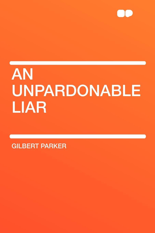 Gilbert Parker An Unpardonable Liar the liar