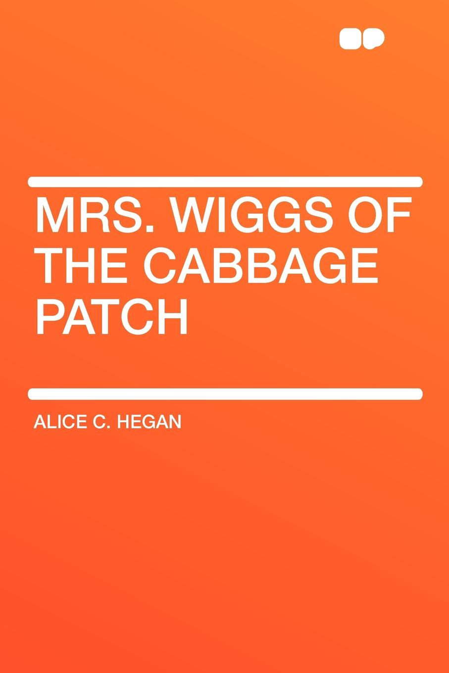 Alice C. Hegan Mrs. Wiggs of the Cabbage Patch