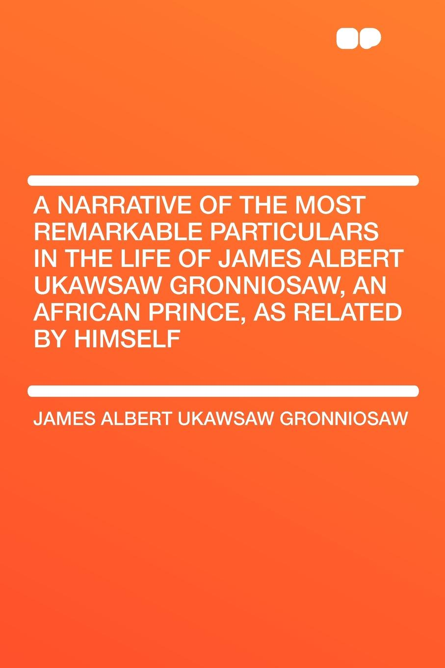 James Albert Ukawsaw Gronniosaw A Narrative of the Most Remarkable Particulars in Life Gronniosaw, an African Prince, as Related by Himself
