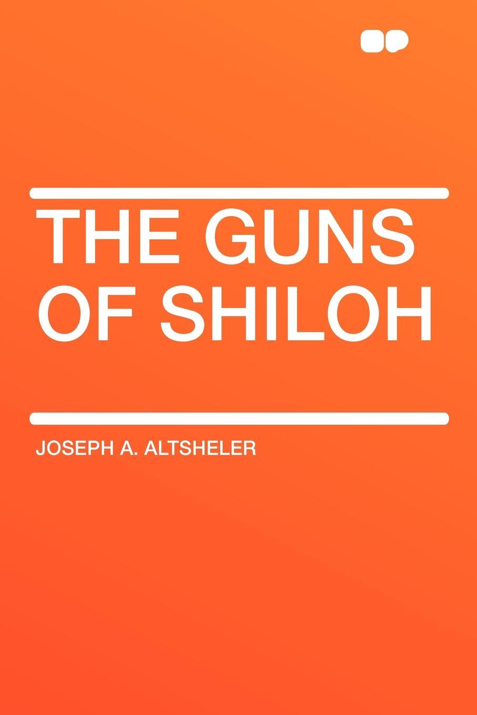 Joseph A. Altsheler The Guns of Shiloh michael prihoda the festival of guns