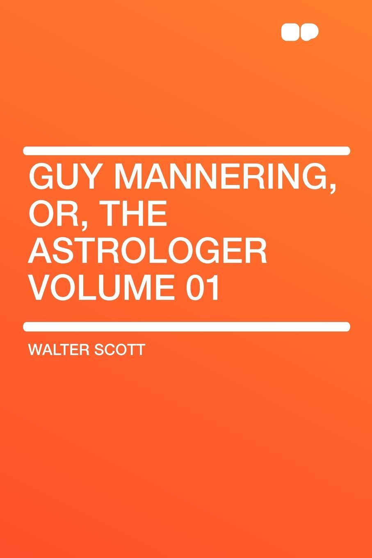 Walter Scott Guy Mannering, Or, the Astrologer Volume 01 scott w guy mannering гай мэннеринг на английском языке
