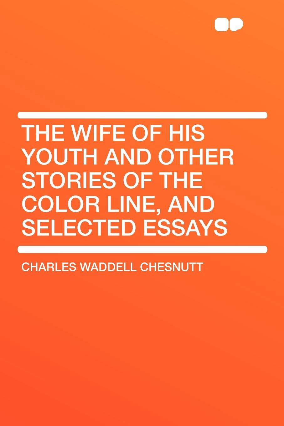 Charles Waddell Chesnutt The Wife of his Youth and Other Stories of the Color Line, and Selected Essays the selected stories