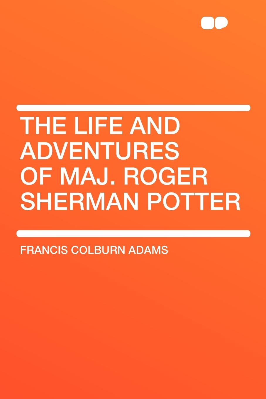 Francis Colburn Adams The Life and Adventures of Maj. Roger Sherman Potter orville james victor the life of maj gen geo