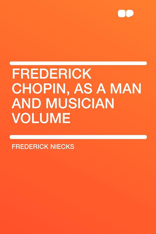 Frederick Niecks Frederick Chopin, as a Man and Musician Volume frederick