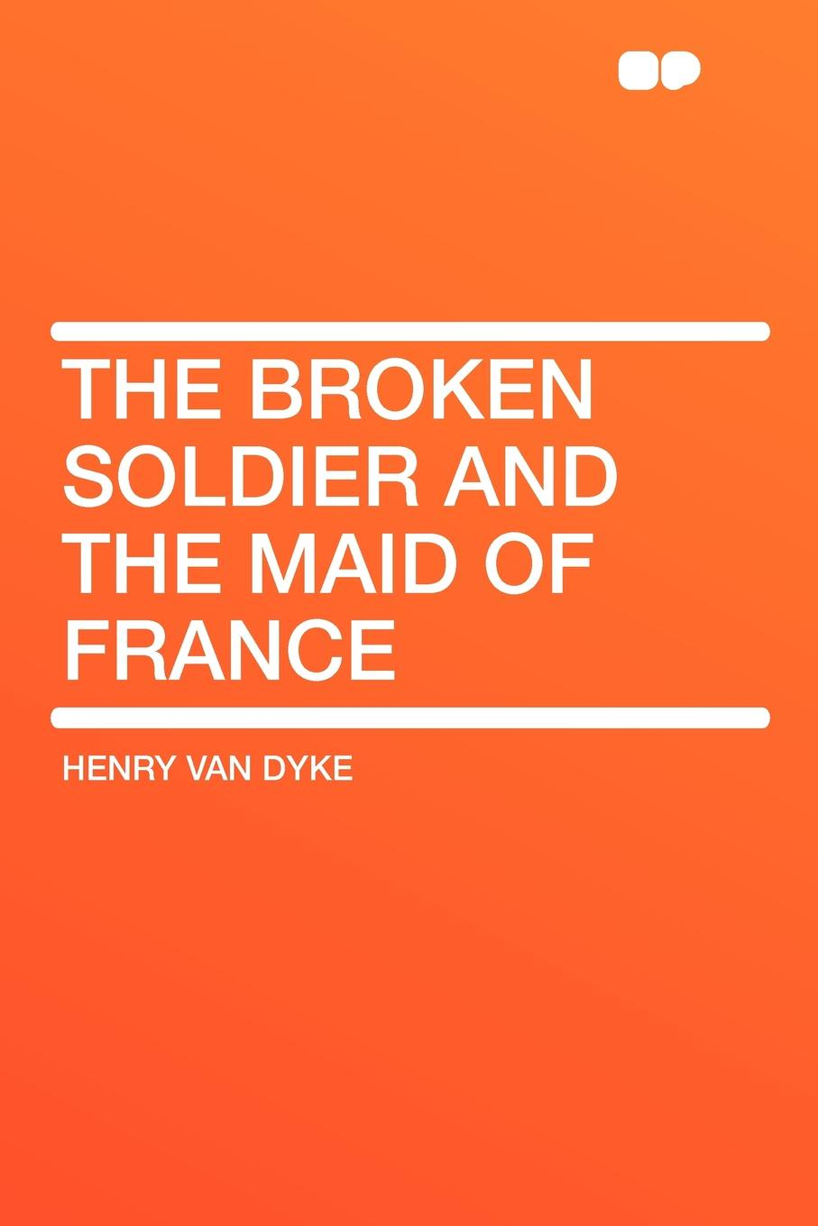 Henry Van Dyke The Broken Soldier and the Maid of France henry van dyke the poetry of tennyson