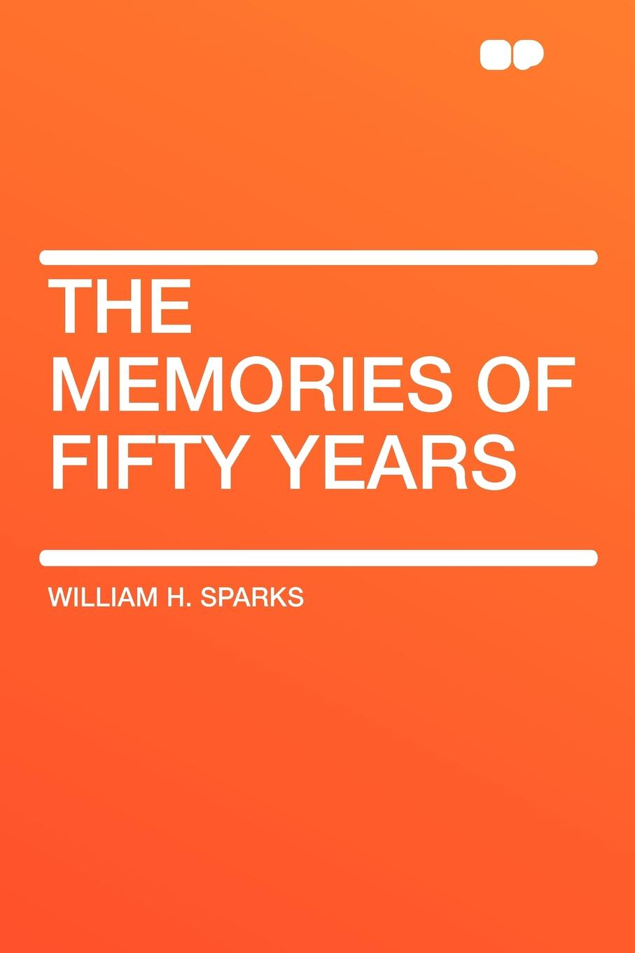 William H. Sparks The Memories of Fifty Years folsom william henry carman fifty years in the northwest