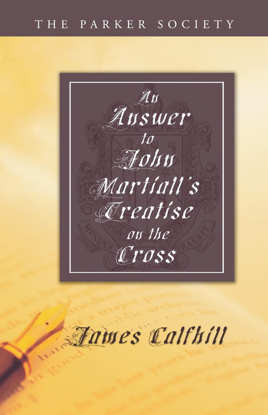 James Calfhill An Answer to John Martialls Treatise of the Cross