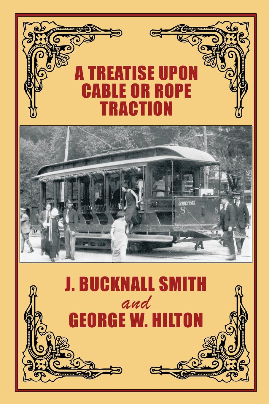 J. Bucknall Smith, George W. Hilton A Treatise Upon Cable or Rope Traction as Applied to the Working of Street and Other Railways