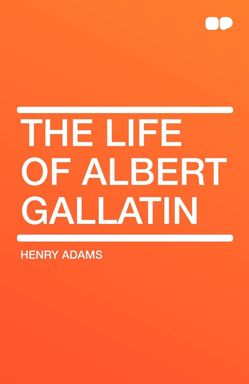 Henry Adams The Life of Albert Gallatin