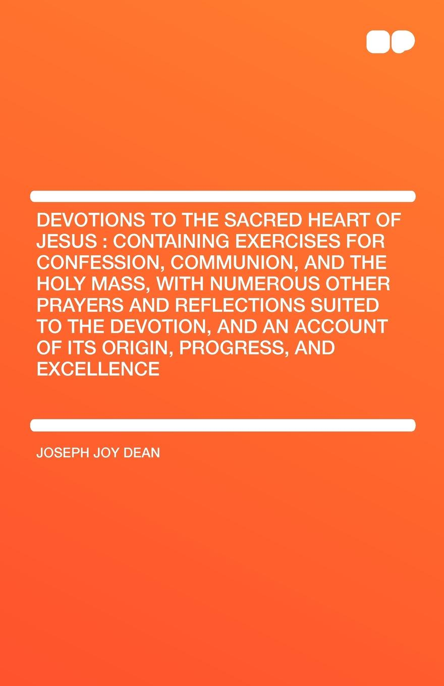 Joseph Joy Dean Devotions to the Sacred Heart of Jesus. Containing Exercises for Confession, Communion, and the Holy Mass, With Numerous Other Prayers and Reflections Suited to the Devotion, and an Account of Its Origin, Progress, and Excellence john croiset patrick o connell devotion to the sacred heart of jesus how to practice the sacred heart devotion