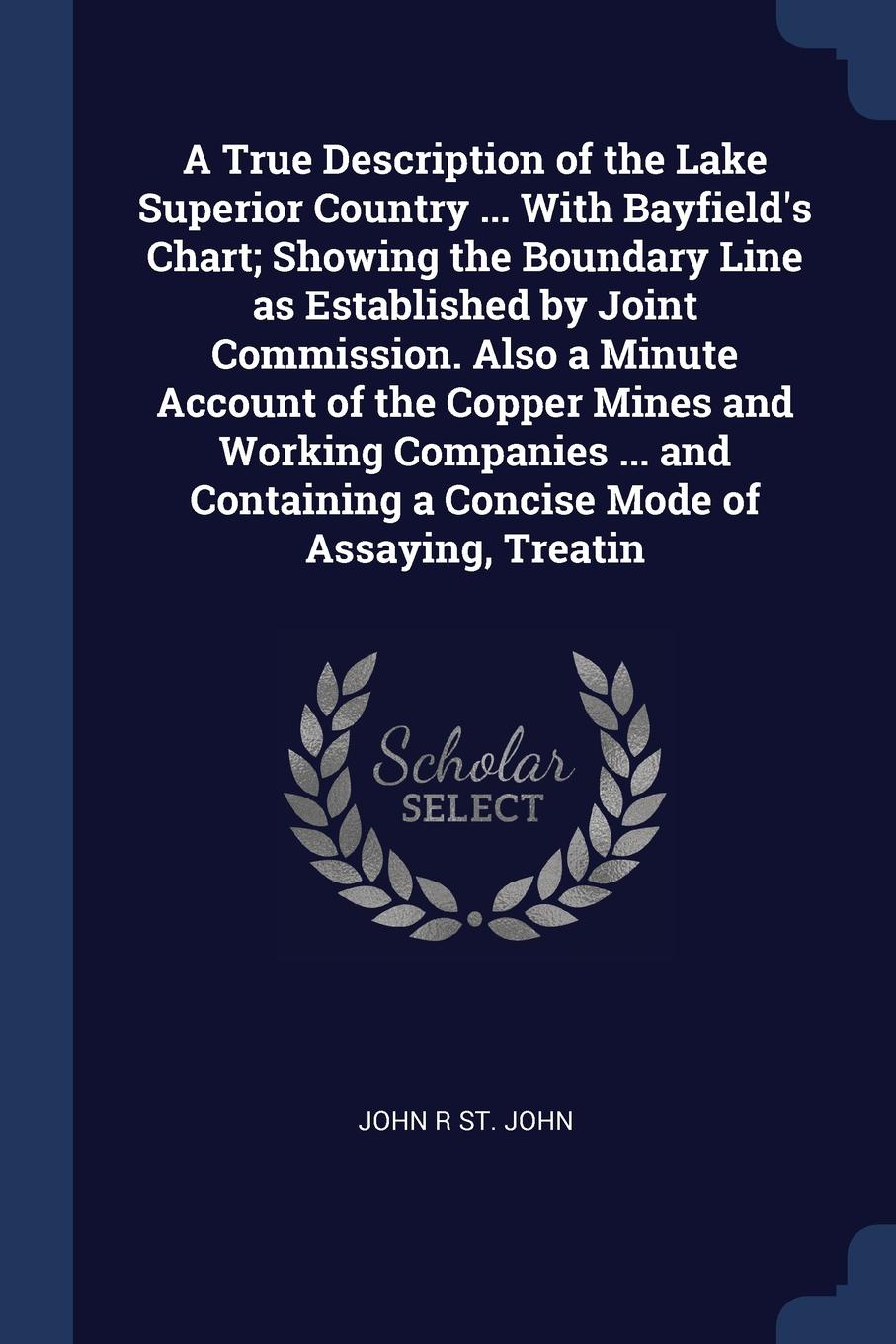 A True Description of the Lake Superior Country ... With Bayfield`s Chart; Showing the Boundary Line as Established by Joint Commission. Also a Minute Account of the Copper Mines and Working Companies ... and Containing a Concise Mode of Assaying,...
