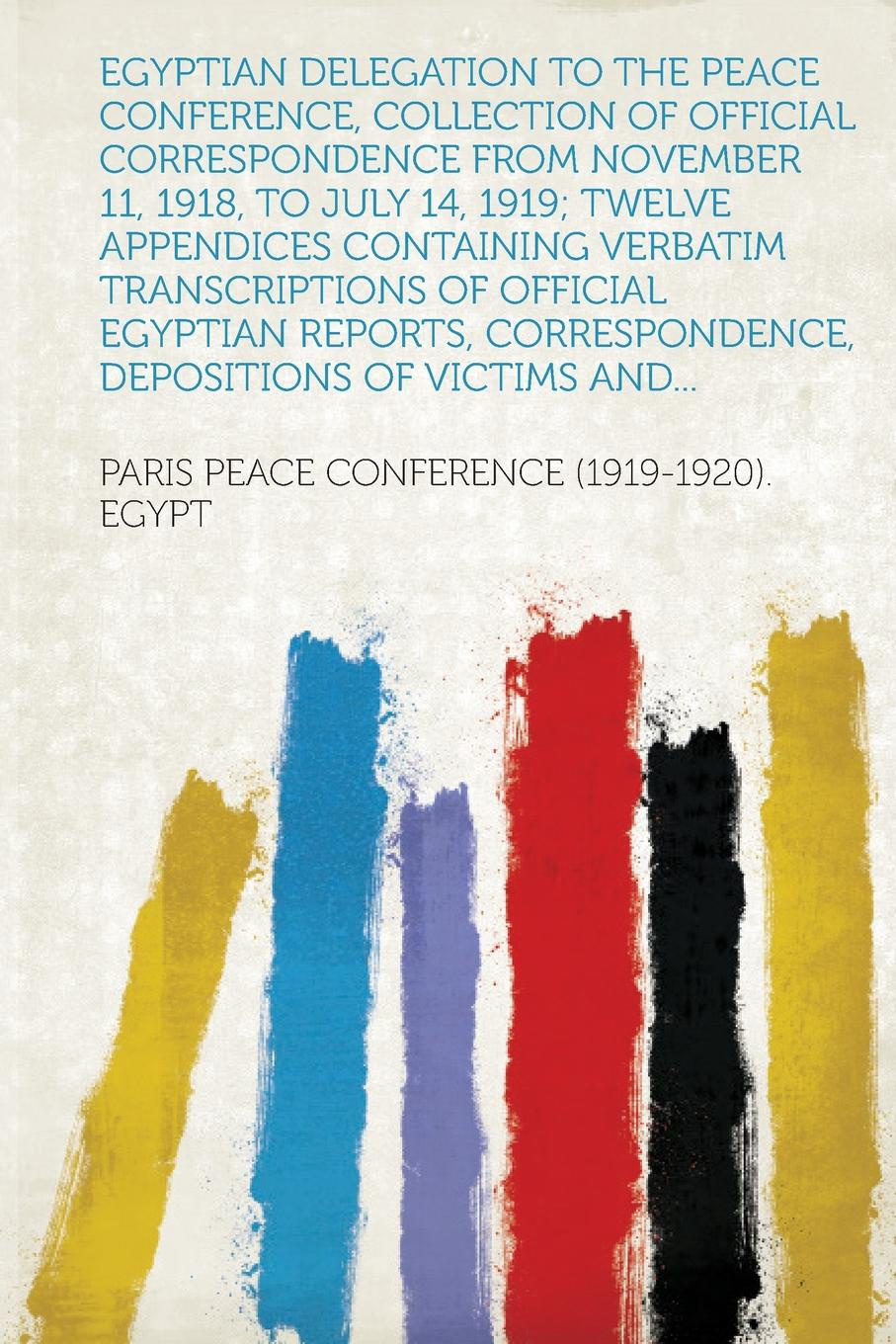 Egyptian Delegation to the Peace Conference, Collection of Official Correspondence from November 11, 1918, to July 14, 1919; Twelve Appendices Containing Verbatim Transcriptions of Official Egyptian Reports, Correspondence, Depositions of Victims ...