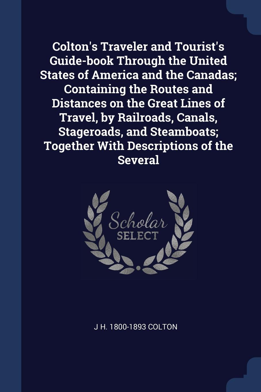Colton's Traveler and Tourist's Guide-book Through the United States of America and the Canadas; Containing the Routes and Distances on the Great Lines of Travel, by Railroads, Canals, Stageroads, and Steamboats; Together With Descriptions of the ...