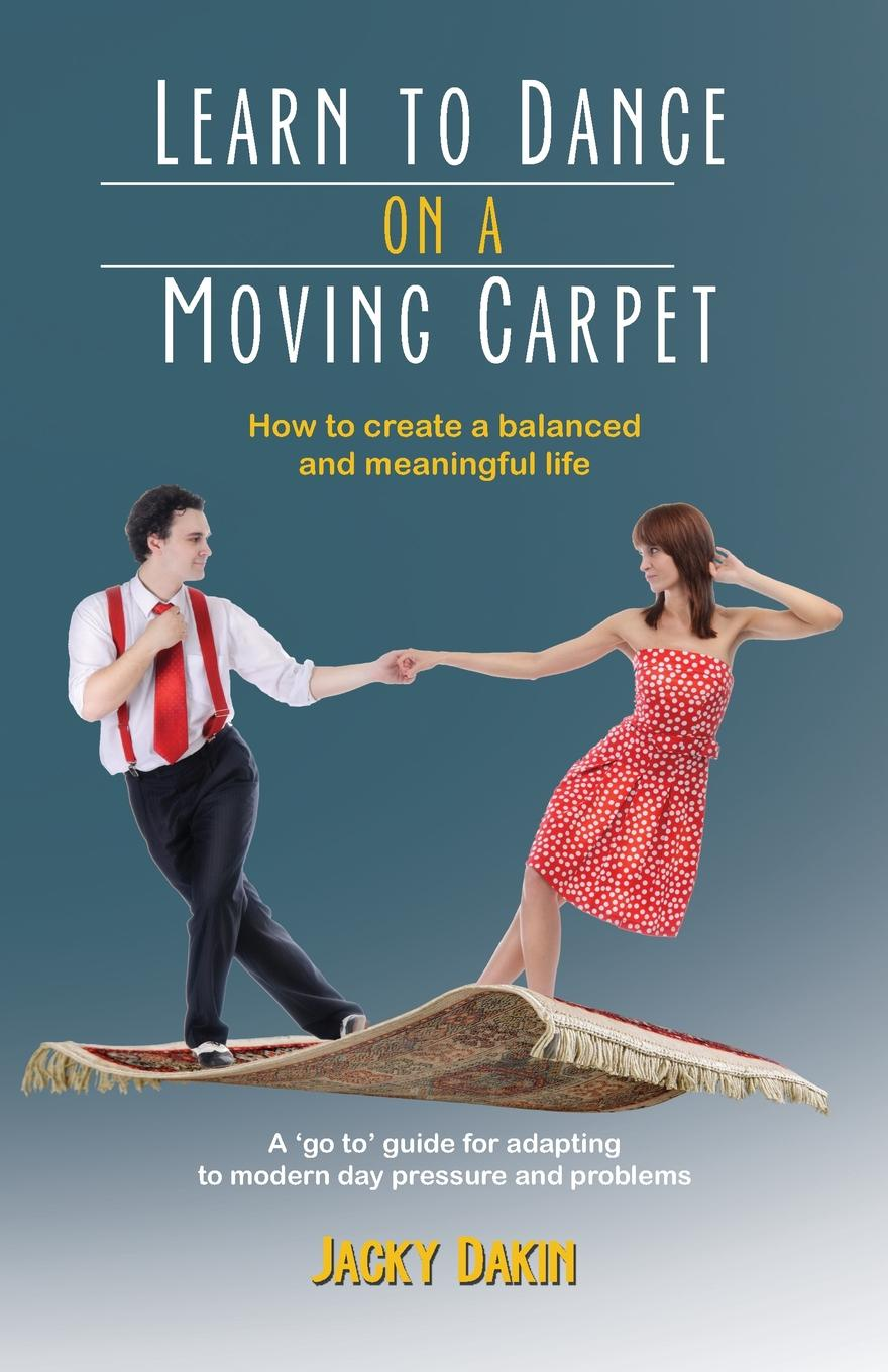 Jacky Dakin Learn to Dance on a Moving Carpet. How to create a balanced and meaningful life недорого