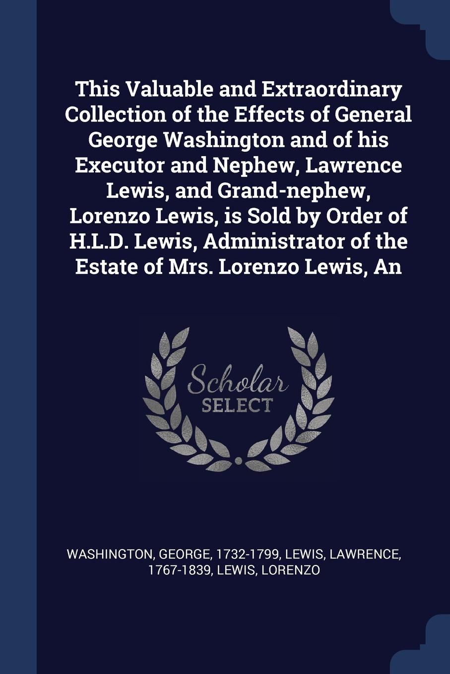 George Washington, Lawrence Lewis, Lorenzo Lewis This Valuable and Extraordinary Collection of the Effects of General George Washington and of his Executor and Nephew, Lawrence Lewis, and Grand-nephew, Lorenzo Lewis, is Sold by Order of H.L.D. Lewis, Administrator of the Estate of Mrs. Lorenzo L... george griffin lewis the mystery of the oriental rug