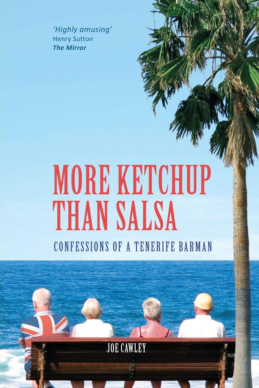 Joe Cawley More Ketchup than Salsa. Confessions of a Tenerife Barman