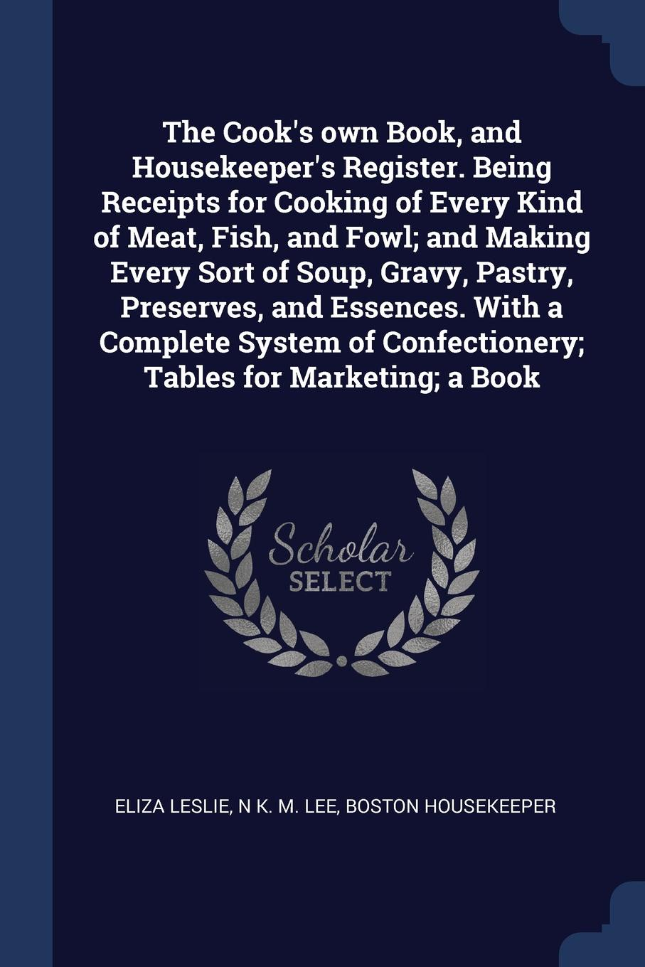 The Cook`s own Book, and Housekeeper`s Register. Being Receipts for Cooking of Every Kind of Meat, Fish, and Fowl; and Making Every Sort of Soup, Gravy, Pastry, Preserves, and Essences. With a Complete System of Confectionery; Tables for Marketing...