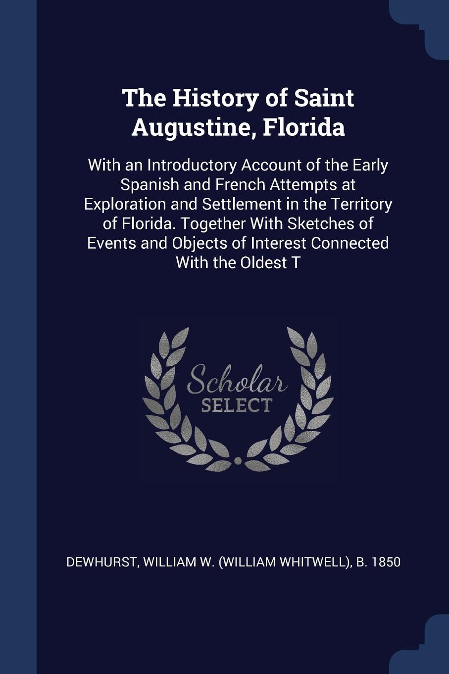 The History of Saint Augustine, Florida. With an Introductory Account of the Early Spanish and French Attempts at Exploration and Settlement in the Territory of Florida. Together With Sketches of Events and Objects of Interest Connected With the O...