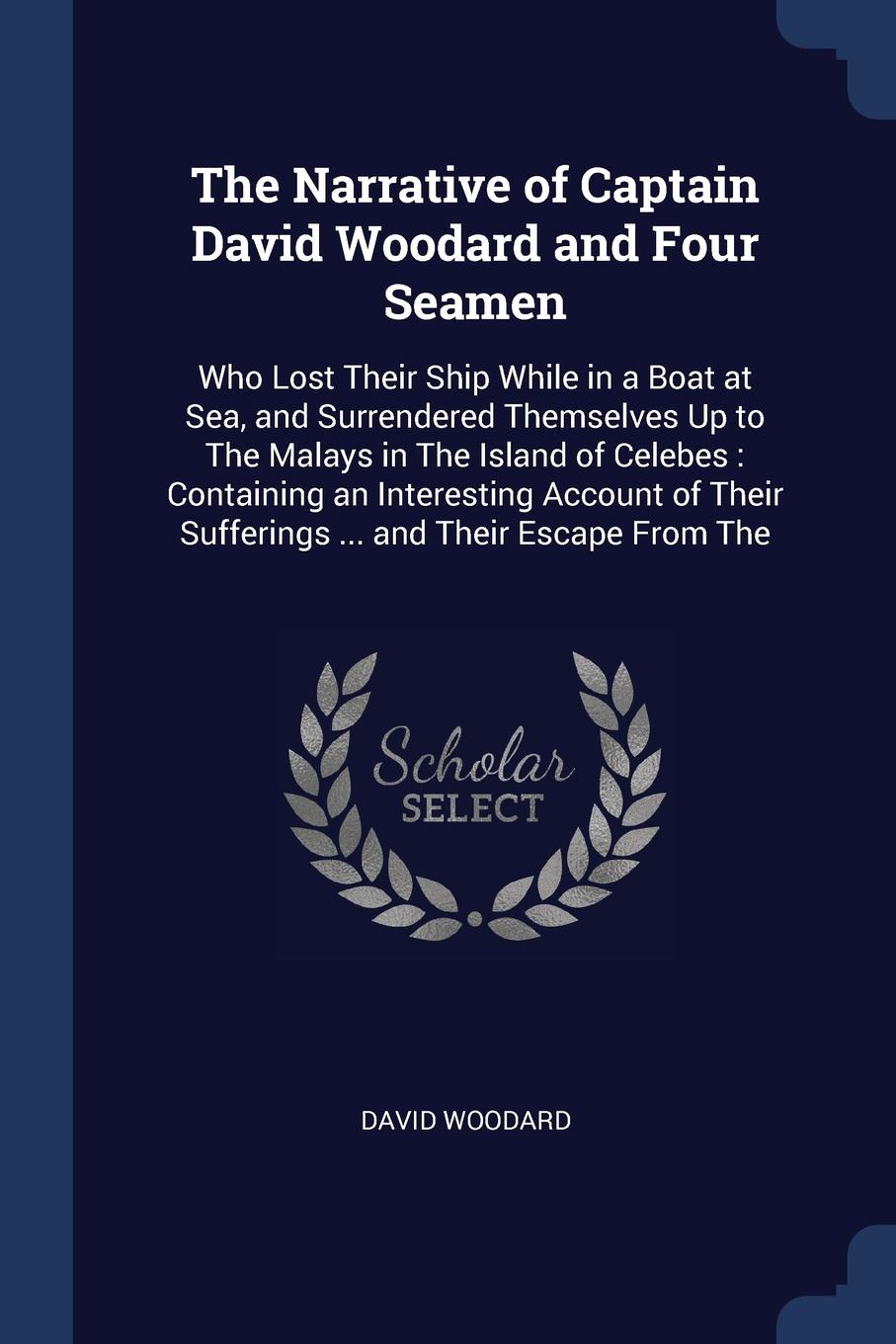 Фото - David Woodard The Narrative of Captain David Woodard and Four Seamen. Who Lost Their Ship While in a Boat at Sea, and Surrendered Themselves Up to The Malays in The Island of Celebes : Containing an Interesting Account of Their Sufferings ... and Their Escape F... david woodard the narrative of captain david woodard and four seamen who lost their ship while in a boat at sea and surrendered themselves up to the malays in the sufferings and their escape from the
