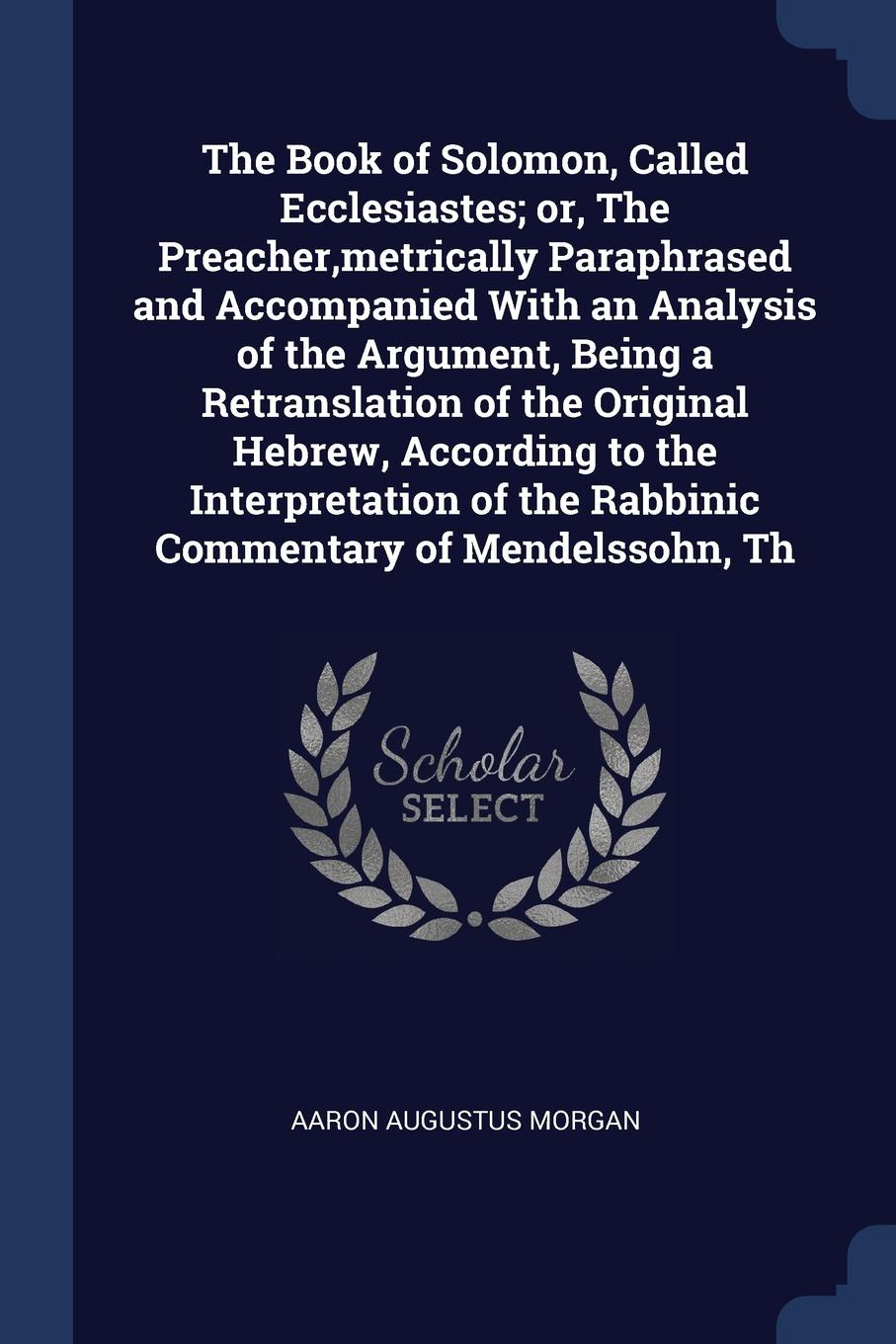 The Book of Solomon, Called Ecclesiastes; or, The Preacher,metrically Paraphrased and Accompanied With an Analysis of the Argument, Being a Retranslation of the Original Hebrew, According to the Interpretation of the Rabbinic Commentary of Mendels...