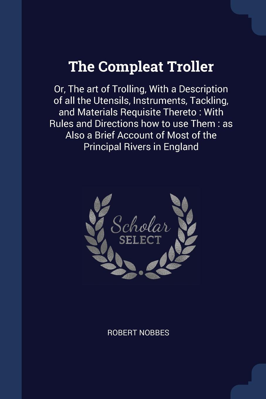 цена на Robert Nobbes The Compleat Troller. Or, The art of Trolling, With a Description of all the Utensils, Instruments, Tackling, and Materials Requisite Thereto : With Rules and Directions how to use Them : as Also a Brief Account of Most of the Principal Rivers in ...