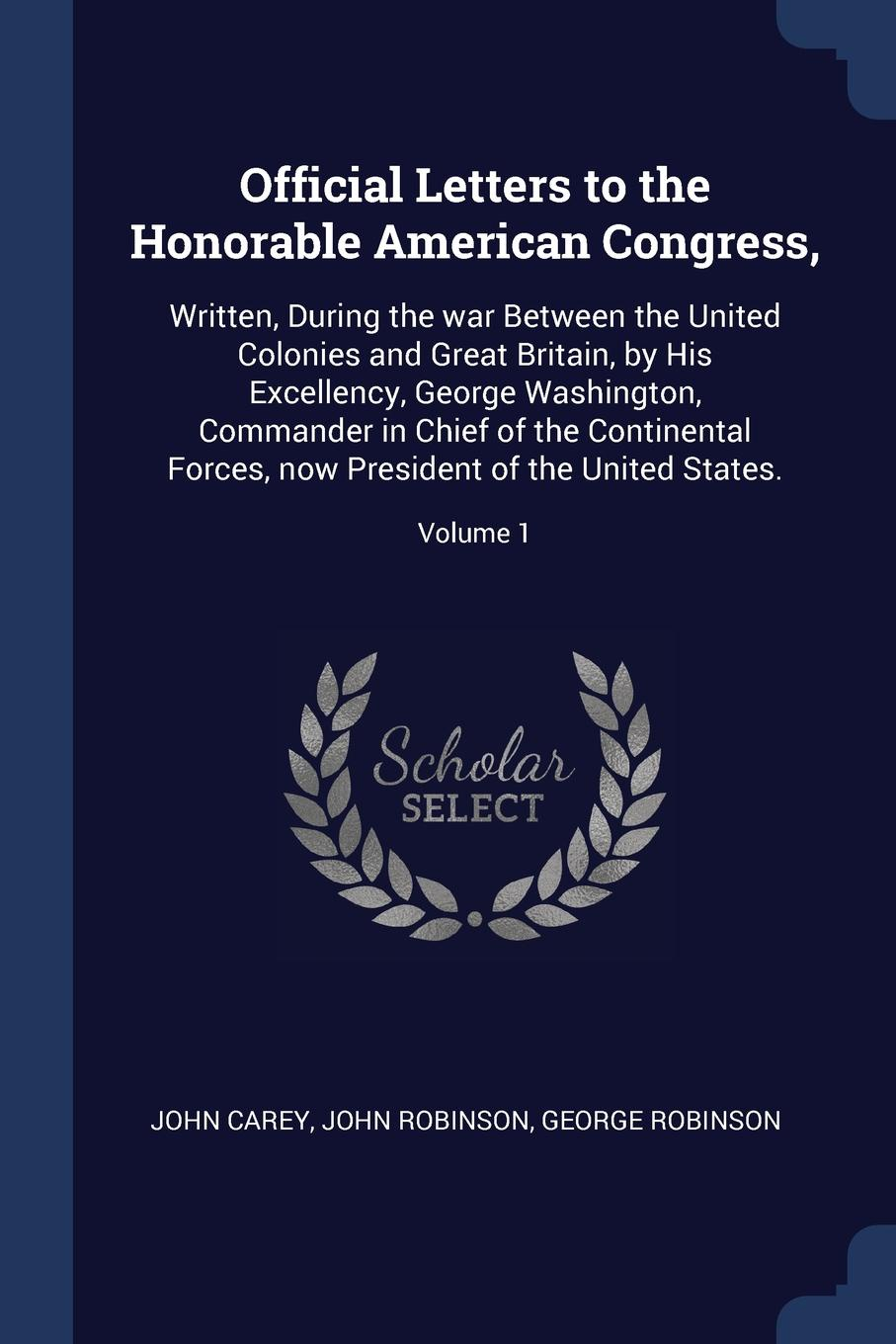 Official Letters to the Honorable American Congress,. Written, During the war Between the United Colonies and Great Britain, by His Excellency, George Washington, Commander in Chief of the Continental Forces, now President of the United States.; V...