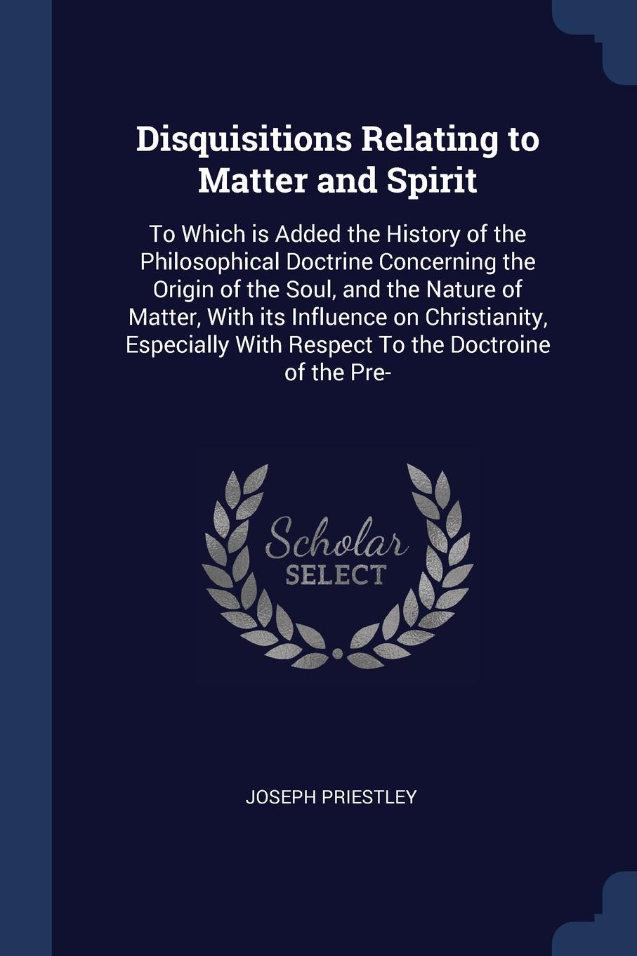 Joseph Priestley Disquisitions Relating to Matter and Spirit. To Which is Added the History of the Philosophical Doctrine Concerning the Origin of the Soul, and the Nature of Matter, With its Influence on Christianity, Especially With Respect To the Doctroine of t... цена в Москве и Питере