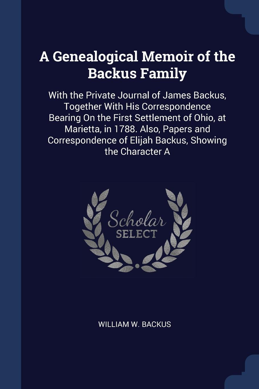 A Genealogical Memoir of the Backus Family. With the Private Journal of James Backus, Together With His Correspondence Bearing On the First Settlement of Ohio, at Marietta, in 1788. Also, Papers and Correspondence of Elijah Backus, Showing the Cha.... William W. Backus