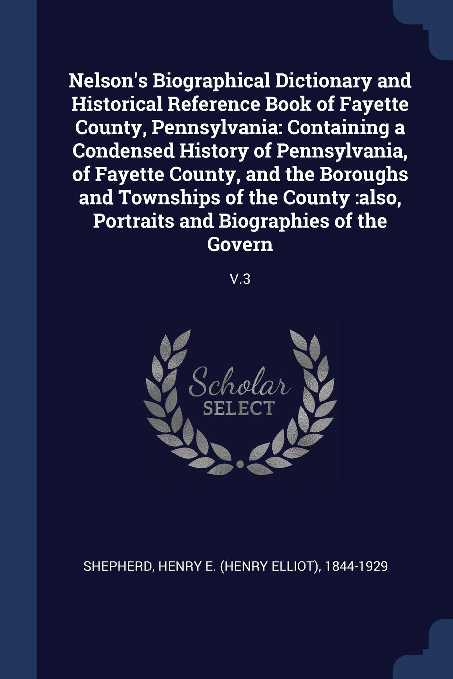 Henry E. 1844-1929 Shepherd Nelsons Biographical Dictionary and Historical Reference Book of Fayette County, Pennsylvania. Containing a Condensed History Pennsylvania, the Boroughs Townships County :also, Portraits Biographies the...