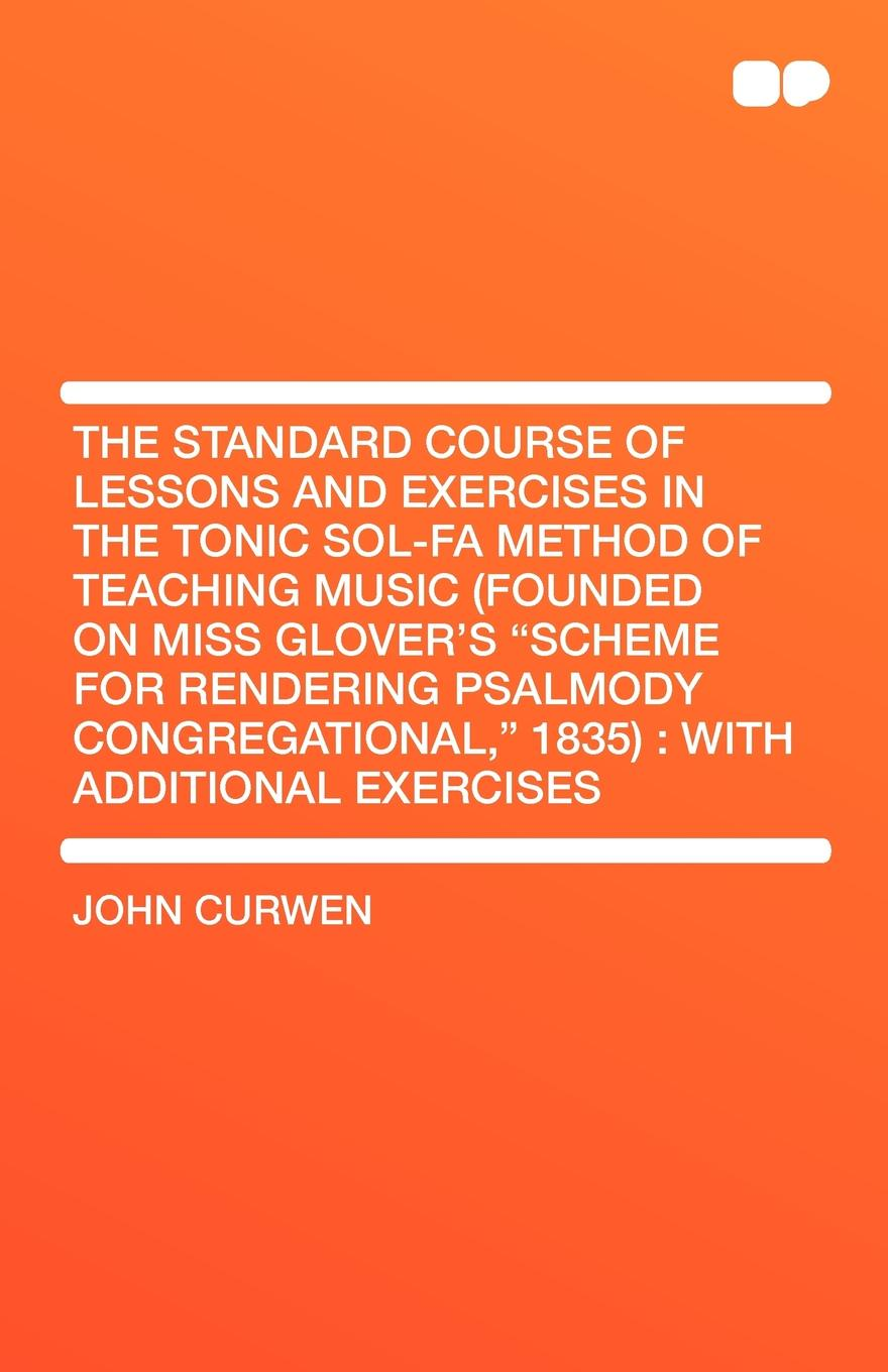 John Curwen The Standard Course of Lessons and Exercises in the Tonic Sol-fa Method of Teaching Music (Founded on Miss Glover's Scheme for Rendering Psalmody Congregational, 1835). With Additional Exercises муджеллини б the method of technical exercises for piano метод технических упражнений для фортепиано учебное пособие