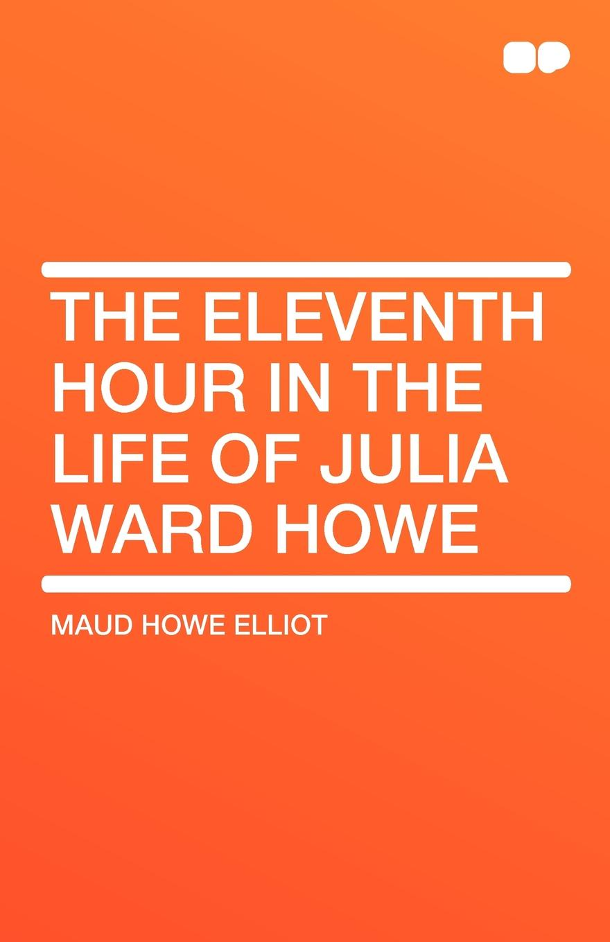 Maud Howe Elliot The Eleventh Hour in the Life of Julia Ward Howe the hour master