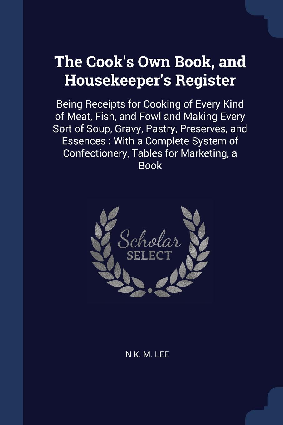 The Cook`s Own Book, and Housekeeper`s Register. Being Receipts for Cooking of Every Kind of Meat, Fish, and Fowl and Making Every Sort of Soup, Gravy, Pastry, Preserves, and Essences : With a Complete System of Confectionery, Tables for Marketing...