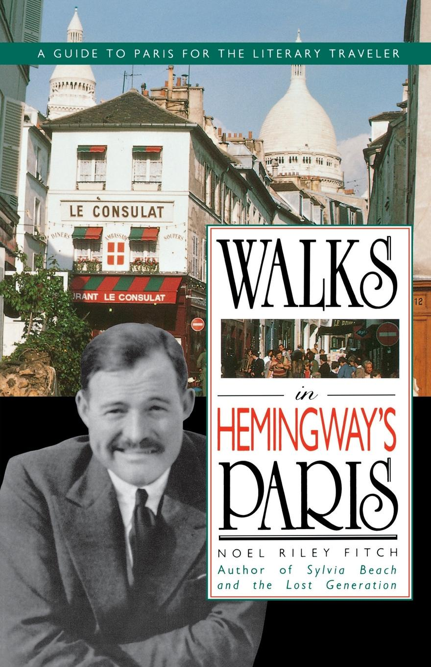 Noel Fitch Walks in Hemingway's Paris. A Guide to Paris for the Literary Traveler grance grance s paris
