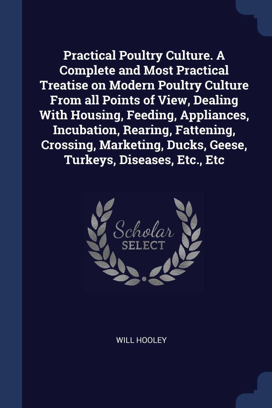 Will Hooley Practical Poultry Culture. A Complete and Most Practical Treatise on Modern Poultry Culture From all Points of View, Dealing With Housing, Feeding, Appliances, Incubation, Rearing, Fattening, Crossing, Marketing, Ducks, Geese, Turkeys, Diseases, E... h will practical poultry culture