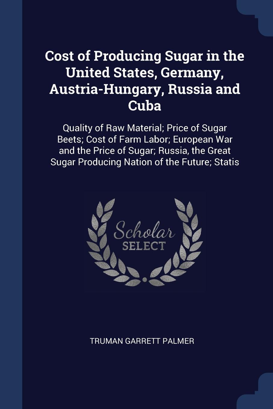 Cost of Producing Sugar in the United States, Germany, Austria-Hungary, Russia and Cuba. Quality of Raw Material; Price of Sugar Beets; Cost of Farm Labor; European War and the Price of Sugar; Russia, the Great Sugar Producing Nation of the Future...