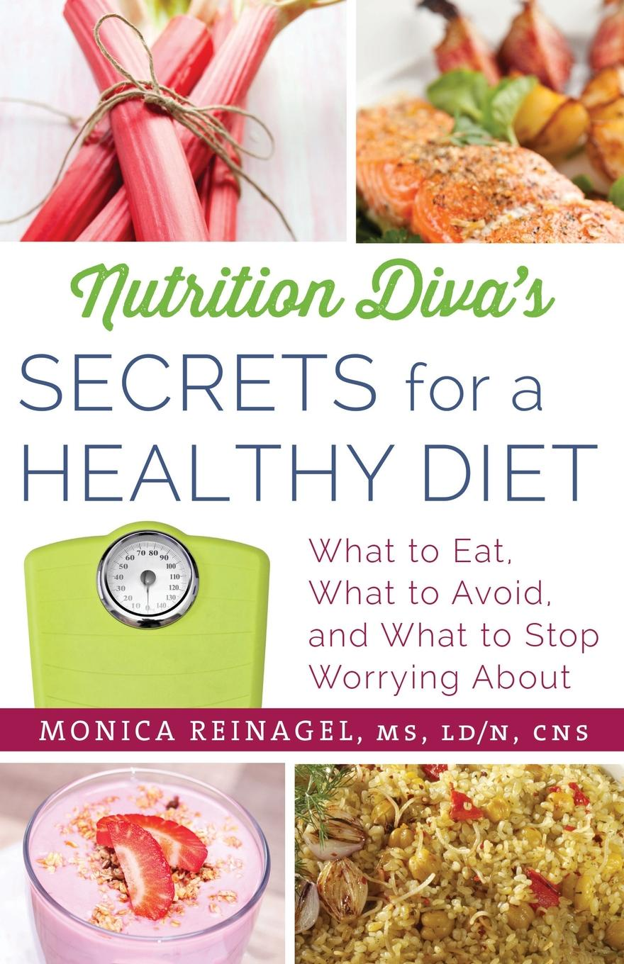 Monica Reinagel Nutrition Diva's Secrets for a Healthy Diet. What to Eat, What to Avoid, and What to Stop Worrying about hidden dangers in what we eat and drink