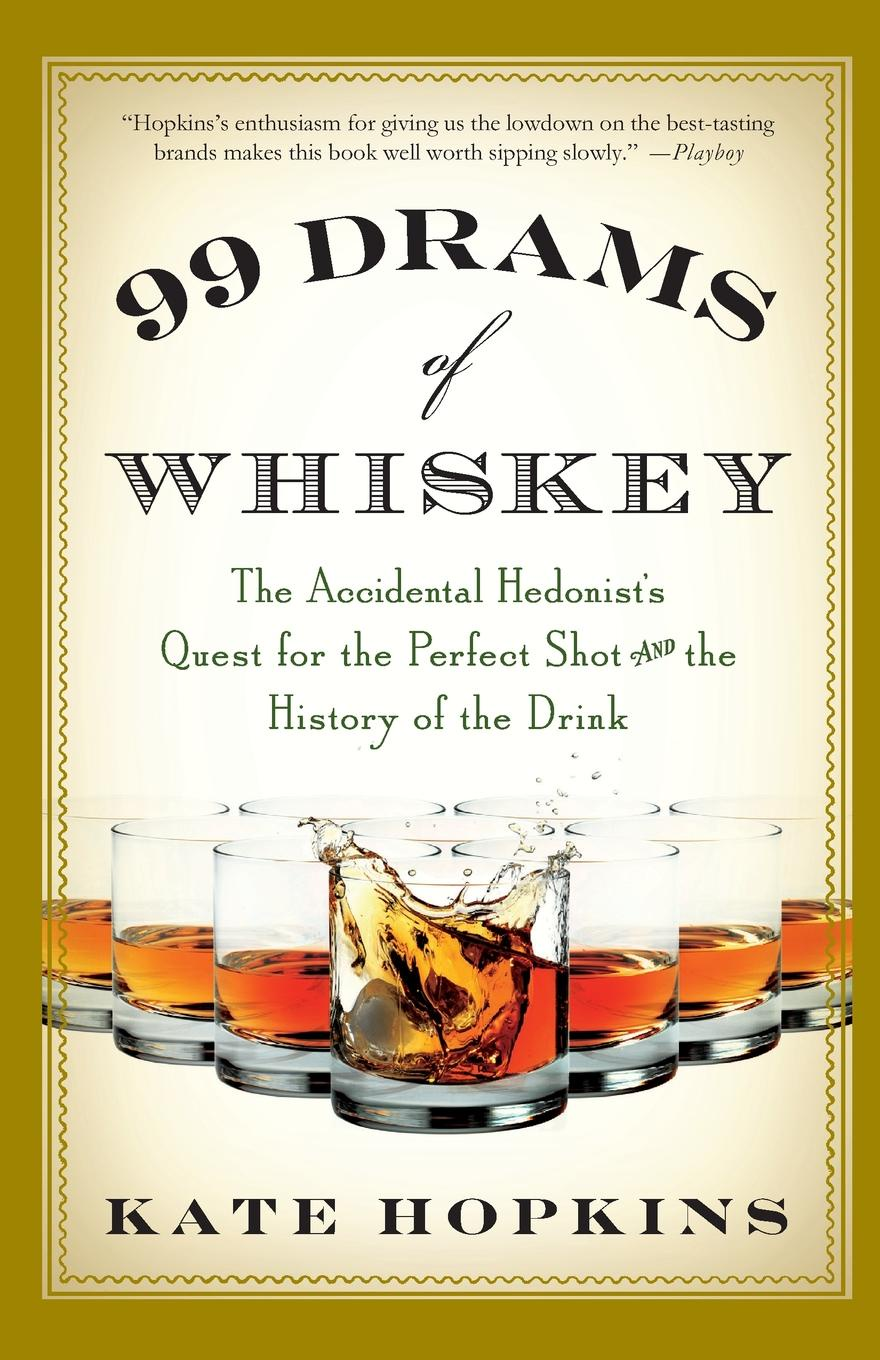 Kate Hopkins 99 Drams of Whiskey. The Accidental Hedonist's Quest for the Perfect Shot and the History of the Drink