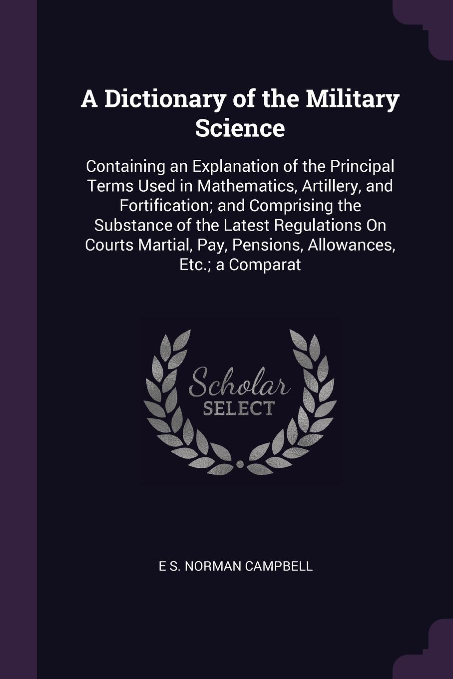 A Dictionary of the Military Science. Containing an Explanation of the Principal Terms Used in Mathematics, Artillery, and Fortification; and Comprising the Substance of the Latest Regulations On Courts Martial, Pay, Pensions, Allowances, Etc.; a ...