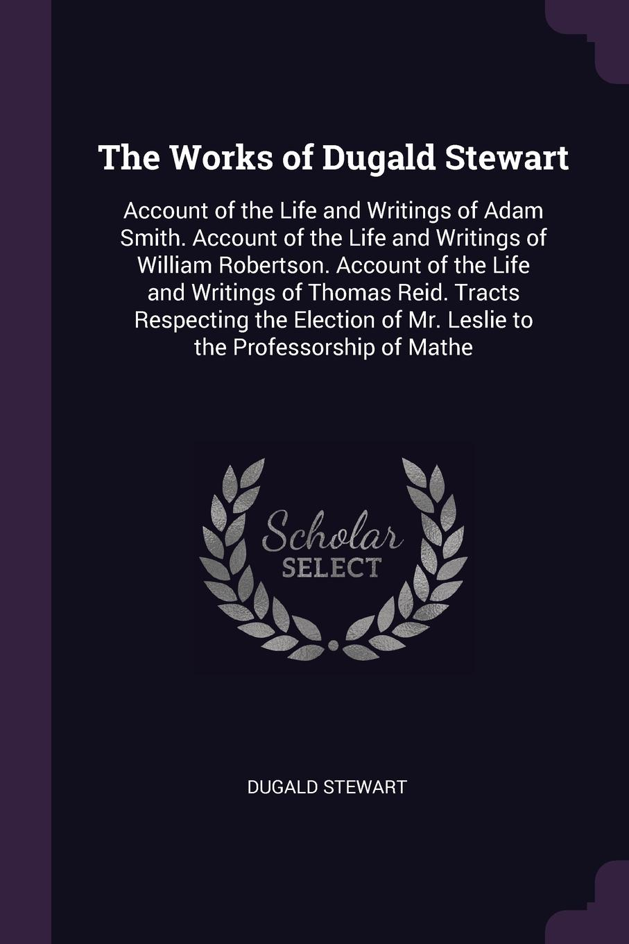 The Works of Dugald Stewart. Account of the Life and Writings of Adam Smith. Account of the Life and Writings of William Robertson. Account of the Life and Writings of Thomas Reid. Tracts Respecting the Election of Mr. Leslie to the Professorship ...