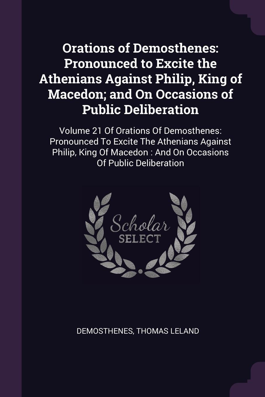Orations of Demosthenes. Pronounced to Excite the Athenians Against Philip, King of Macedon; and On Occasions of Public Deliberation: Volume 21 Of Orations Of Demosthenes: Pronounced To Excite The Athenians Against Philip, King Of Macedon : And On...