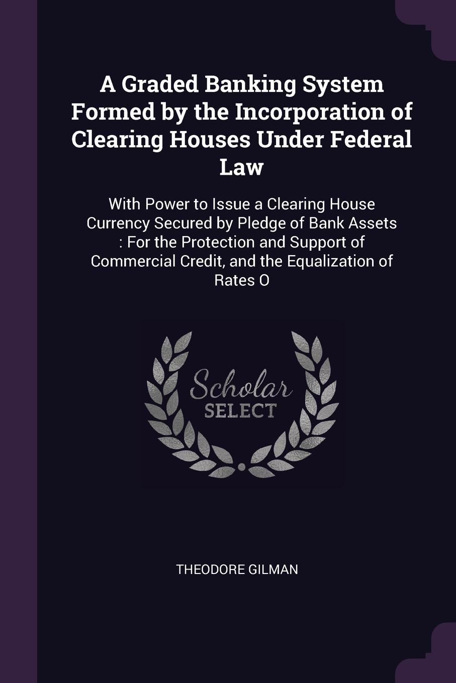"""A Graded Banking System Formed by the Incorporation of Clearing Houses Under Federal Law. With Power to Issue a Clearing House Currency Secured by Pledge of Bank Assets : For the Protection and Support of Commercial Credit, and the Equalization of... Книга""""A Graded Banking System Formed by Incorporation..."""
