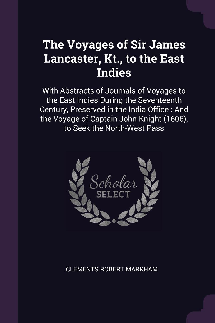 Clements Robert Markham The Voyages of Sir James Lancaster, Kt., to the East Indies. With Abstracts of Journals of Voyages to the East Indies During the Seventeenth Century, Preserved in the India Office : And the Voyage of Captain John Knight (1606), to Seek the North-W... цены онлайн