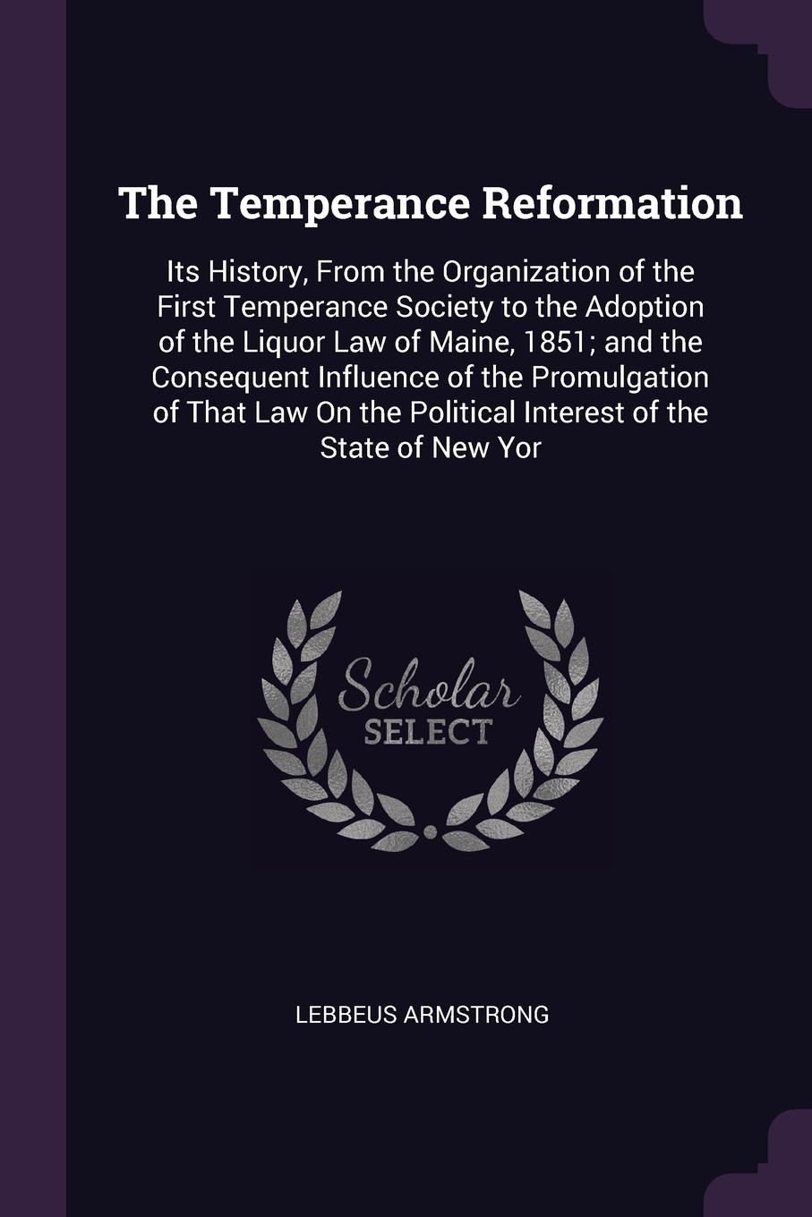 The Temperance Reformation. Its History, From the Organization of the First Temperance Society to the Adoption of the Liquor Law of Maine, 1851; and the Consequent Influence of the Promulgation of That Law On the Political Interest of the State of...