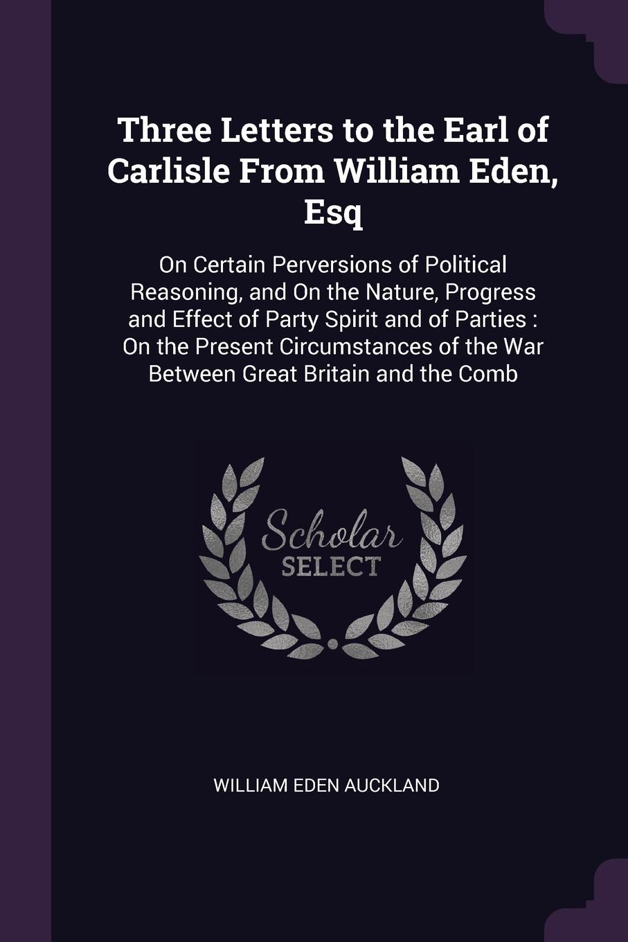 William Eden Auckland Three Letters to the Earl of Carlisle From William Eden, Esq. On Certain Perversions of Political Reasoning, and On the Nature, Progress and Effect of Party Spirit and of Parties : On the Present Circumstances of the War Between Great Britain and ... f m eden eight letters on the peace and on the commerce and manufactures of great britain