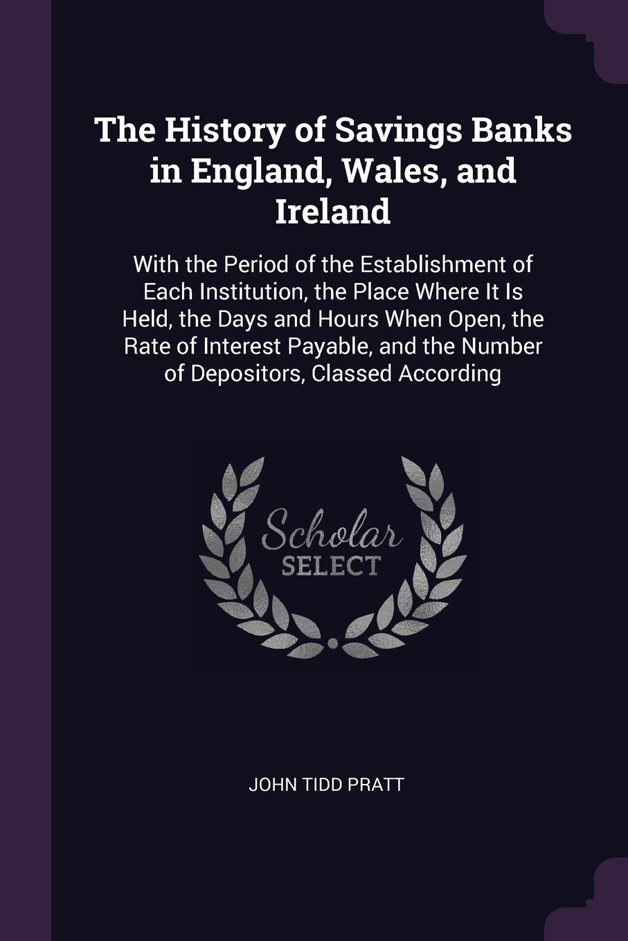 The History of Savings Banks in England, Wales, and Ireland. With the Period of the Establishment of Each Institution, the Place Where It Is Held, the Days and Hours When Open, the Rate of Interest Payable, and the Number of Depositors, Classed Ac...