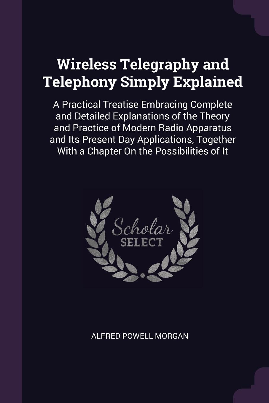 Wireless Telegraphy and Telephony Simply Explained. A Practical Treatise Embracing Complete and Detailed Explanations of the Theory and Practice of Modern Radio Apparatus and Its Present Day Applications, Together With a Chapter On the Possibiliti...