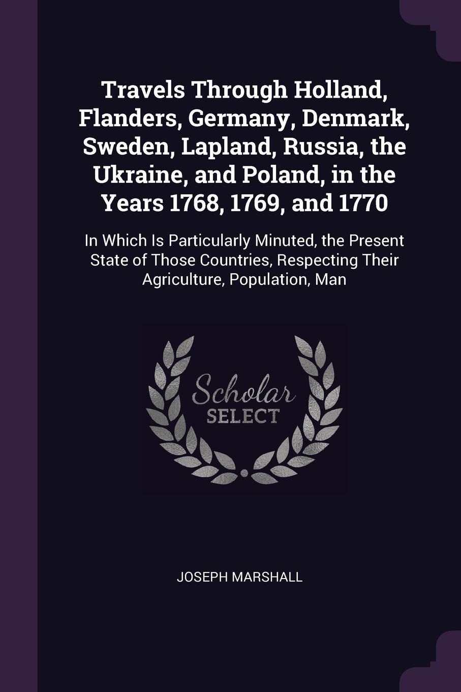 """Travels Through Holland, Flanders, Germany, Denmark, Sweden, Lapland, Russia, the Ukraine, and Poland, in the Years 1768, 1769, and 1770. In Which Is Particularly Minuted, the Present State of Those Countries, Respecting Their Agriculture, Populat... Книга""""Travels Through Holland, Flanders, Germany, Denmark..."""