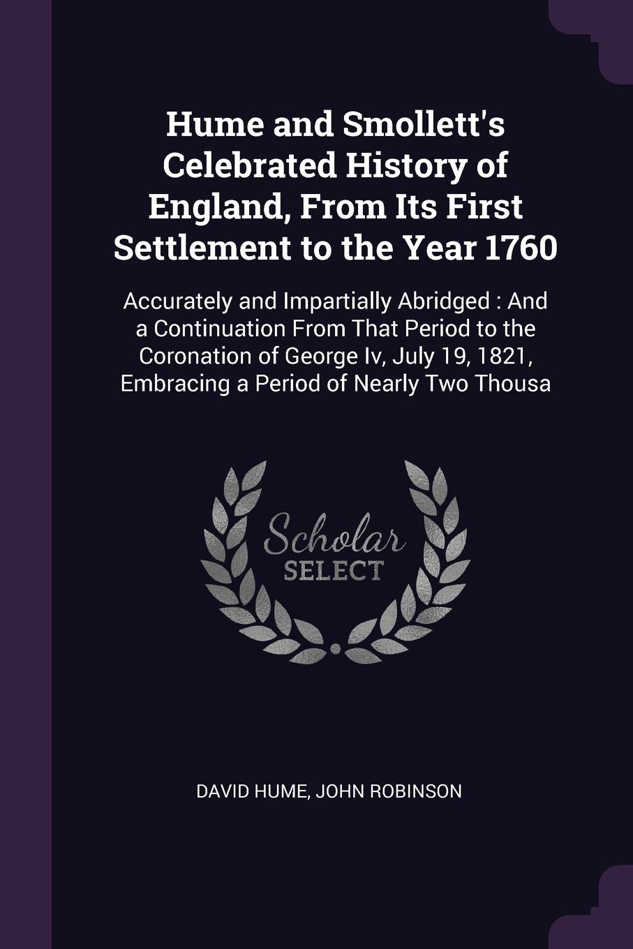 Hume and Smollett`s Celebrated History of England, From Its First Settlement to the Year 1760. Accurately and Impartially Abridged : And a Continuation From That Period to the Coronation of George Iv, July 19, 1821, Embracing a Period of Nearly Tw...