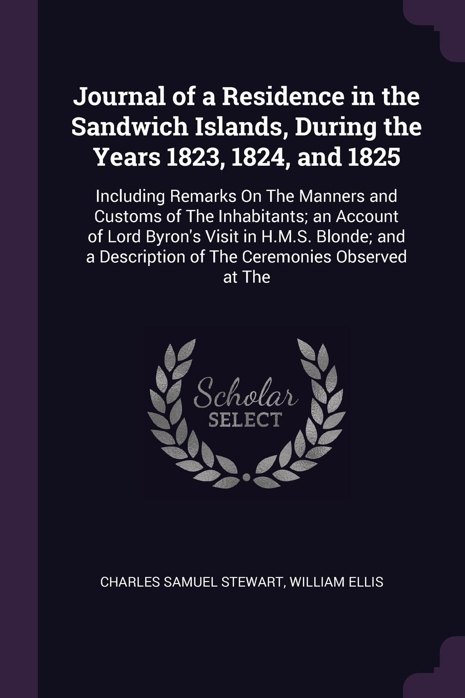 Journal of a Residence in the Sandwich Islands, During the Years 1823, 1824, and 1825. Including Remarks On The Manners and Customs of The Inhabitants; an Account of Lord Byron`s Visit in H.M.S. Blonde; and a Description of The Ceremonies Observed...