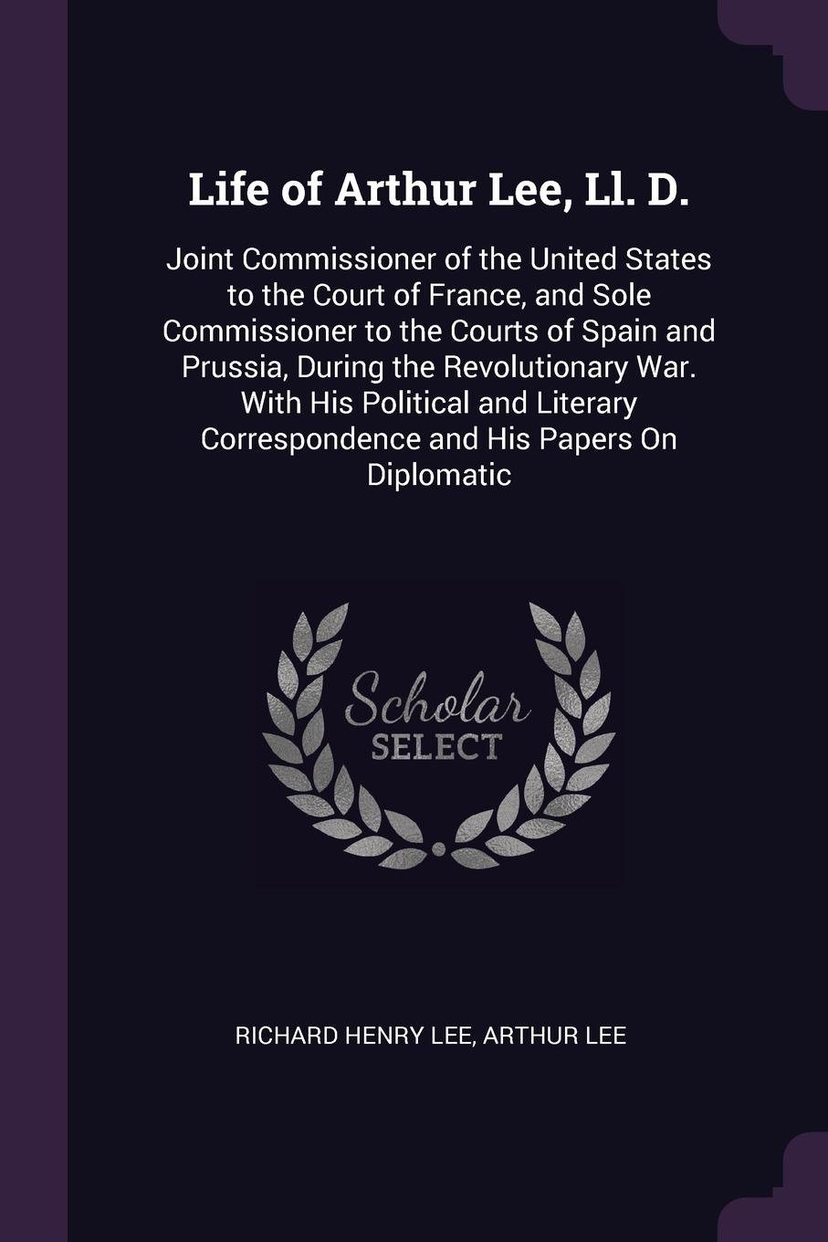 Life of Arthur Lee, Ll. D. Joint Commissioner of the United States to the Court of France, and Sole Commissioner to the Courts of Spain and Prussia, During the Revolutionary War. With His Political and Literary Correspondence and His Papers On Dip...